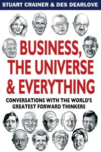 Business, the Universe and Everything: Conversations with the World's Greatest Management Thinkers