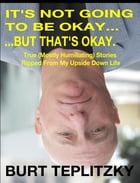 It's Not Going To Be Okay...But That's Okay by Burt Teplitzky