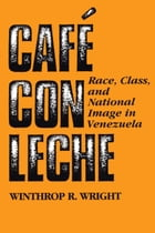Café con leche: Race, Class, and National Image in Venezuela by Winthrop R. Wright
