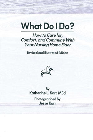 What Do I Do? How to Care for,  Comfort,  and Commune With Your Nursing Home Elder,  Revised and Illustrated Edition