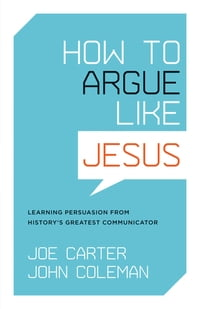 How to Argue like Jesus: Learning Persuasion from History's Greatest Communicator: Learning…