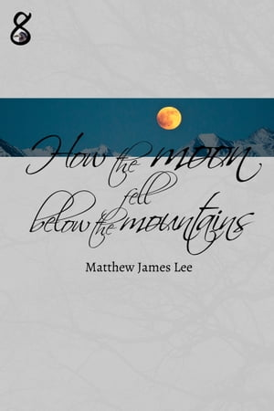 How the Moon Fell Below the Mountains by Matthew James Lee