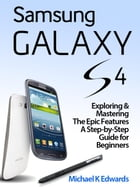 Samsung Galaxy 4: Exploring & Mastering The Epic Features A Step-by-Step Guide for Beginners by Michael K. Edwards