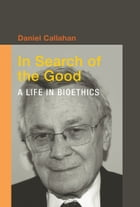 In Search of the Good: A Life in Bioethics by Callahan, Daniel