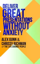 Deliver Great Presentations Without Anxiety by Alex Gunn
