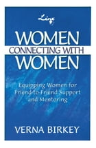 Women Connecting with Women: Equipping Women for Friend-to-Friend Support and Mentoring by Verna Birkey