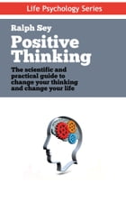 Positive Thinking: The scientific and practical guide to change your thinking and change your life by Ralph Sey