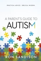 A Parent's Guide to Autism: Practical Advice. Biblical Wisdom. by Ron Sandison
