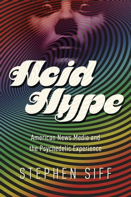 Book Acid Hype: American News Media and the Psychedelic Experience by Stephen Siff