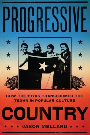 Progressive Country How the 1970s Transformed the Texan in Popular Culture