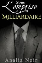 Sous l'Emprise du Milliardaire Vol. 2 by Analia Noir