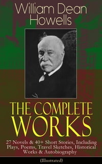 The Complete Works of William Dean Howells: 27 Novels & 40+ Short Stories, Including Plays, Poems…