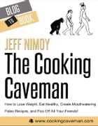The Cooking Caveman: How to Lose Weight, Eat Healthy, Create Mouthwatering Paleo Recipes, and Piss Off All Your Friends! by Jeff  Nimoy
