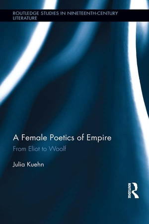A Female Poetics of Empire From Eliot to Woolf