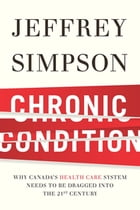 Chronic Condition: Why Canada's Health Care System Needs To Be Dragged Into The 21c by Jeffrey Simpson
