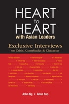 Heart to Heart with Asian Leaders: Exclusive Interviews on Crisis, Comebacks & Character by John Swee Kheng Ng