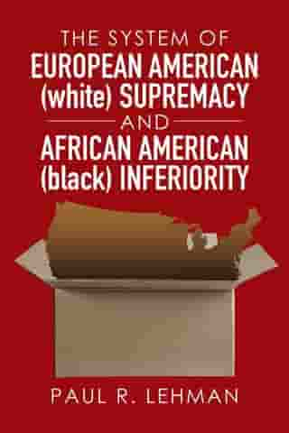 The System of European American (White) Supremacy and African American (Black) Inferiority by Paul R. Lehman