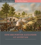 General Edward Porter Alexander at Antietam: Account of the Maryland Campaign from His Memoirs (Illustrated Edition) by Edward Porter Alexander