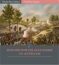 General Edward Porter Alexander at Antietam: Account of the Maryland Campaign from His Memoirs…