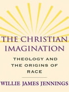 The Christian Imagination: Theology and the Origins of Race by Willie James Jennings