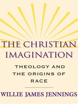 Book The Christian Imagination: Theology and the Origins of Race by Willie James Jennings