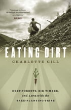 Eating Dirt: Deep Forests, Big Timber, and Life with the Tree-Planting Tribe by Charlotte Gill