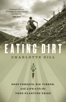Eating Dirt: Deep Forests, Big Timber, and Life with the Tree-Planting Tribe