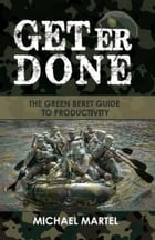 Get Er Done: The Green Beret Guide to Productivity by Mike Martel