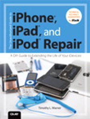 The Unauthorized Guide to iPhone,  iPad,  and iPod Repair A DIY Guide to Extending the Life of Your iDevices!