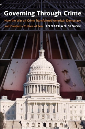Governing Through Crime How the War on Crime Transformed American Democracy and Created a Culture of Fear