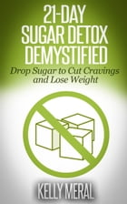 21-Day Sugar Detox Demystified: Drop Sugar to Cut Cravings and Lose Weight by Kelly Meral