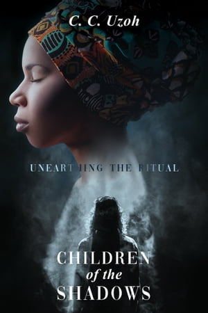 Children of the Shadows: Unearthing the Ritual by C.C. Uzoh
