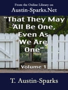 """That They May All Be One, Even As We Are One"" - Volume 1 by T. Austin-Sparks"