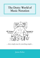 The Dotty World of Music Notation by James Kelso