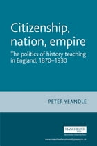 Citizenship, Nation, Empire: The Politics of History Teaching in England, 1870-1930 by Yeandle Peter