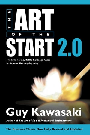 The Art of the Start 2.0 The Time-Tested,  Battle-Hardened Guide for Anyone Starting Anything