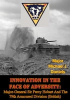 Innovation In The Face Of Adversity: Major-General Sir Percy Hobart And The 79th Armoured Division (British) by Major Michael J. Daniels