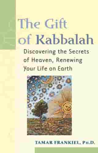 The Gift of Kabbalah: Discovering the Secrets of Heaven, Renewing Your Life on Earth