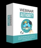 Webinar Authority: The Step-by-Step Guide on How to Prepare, Present, Host, and Execute a Successful Webinar by Anonymous