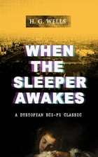WHEN THE SLEEPER AWAKES (A Dystopian Sci-Fi Classic): Including both the Original & the Revised Version (From the Father of Science Fiction and the Re by H. G. Wells