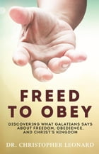 Freed to Obey: Discovering What Galatians Says About Freedom, Obedience, and Christ's Kingdom by Dr. Christopher Leonard