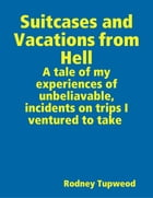 Suitcases and Vacations from Hell by Rodney Tupweod