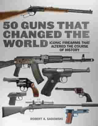 50 Guns That Changed the World: Iconic Firearms That Altered the Course of History by Robert A. Sadowski
