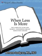 When Less Is More: The Complete Guide for Women Considering Breast Reduction Surgery by Bethanne Snodgrass, M.D.