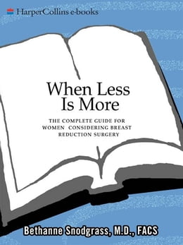 Book When Less Is More: The Complete Guide for Women Considering Breast Reduction Surgery by Bethanne Snodgrass, M.D.