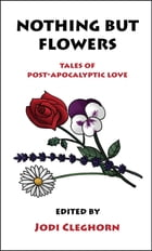 Nothing But Flowers: Tales of Post-Apocalyptic Love by Jodi Cleghorn