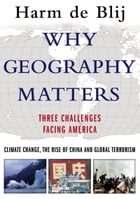 Why Geography Matters: Three Challenges Facing America: Climate Change, the Rise of China, and Global Terrorism by Harm de Blij