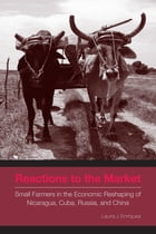 Reactions to the Market: Small Farmers in the Economic Reshaping of Nicaragua, Cuba, Russia, and China by Laura J. Enríquez