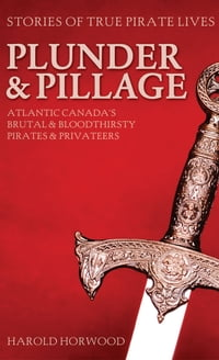 Plunder & Pillage: Atlantic Canada's Brutal and Bloodthirsty Pirates and Privateers
