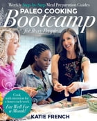 Paleo Cooking Bootcamp for Busy People: Weekly Step-by-Step Meal Preparation Guides by Katie French